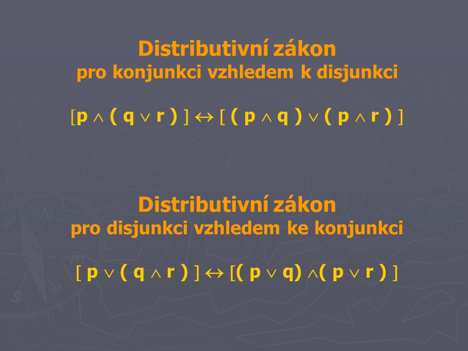Distributivní zákon pro konjunkci vzhledem k disjunkci  p  ( q  r )    ( p  q )  ( p  r )  Distributivní zákon pro disjunkci vzhledem ke konjunkci  p  ( q  r )    ( p  q)  ( p  r ) 
