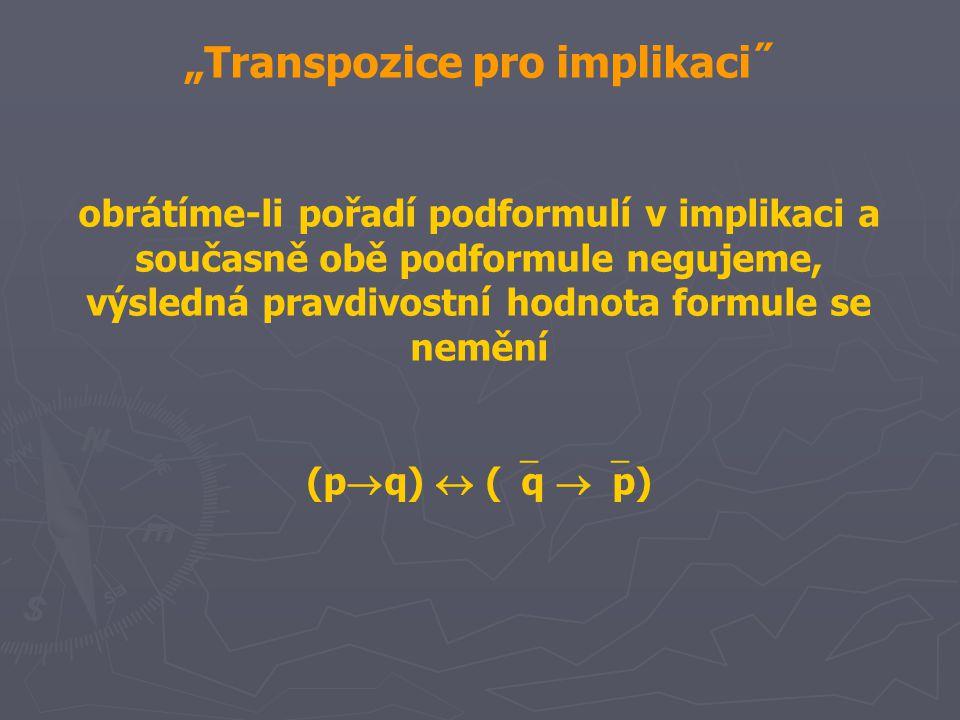 """""""Transpozice pro implikaci˝ obrátíme-li pořadí podformulí v implikaci a současně obě podformule negujeme, výsledná pravdivostní hodnota formule se nemění (p  q)  (  q  p)"""