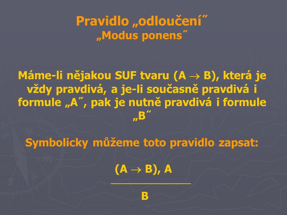 """Pravidlo """"odloučení˝ """"Modus ponens˝ Máme-li nějakou SUF tvaru (A  B), která je vždy pravdivá, a je-li současně pravdivá i formule """"A˝, pak je nutně pravdivá i formule """"B˝ Symbolicky můžeme toto pravidlo zapsat: (A  B), A  B"""