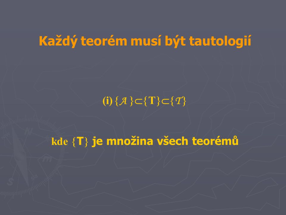Každý teorém musí být tautologií (i)  A  T  T  kde  T  je množina všech teorémů