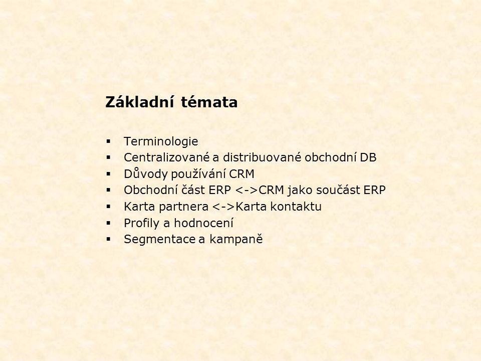 Základní témata  Terminologie  Centralizované a distribuované obchodní DB  Důvody používání CRM  Obchodní část ERP CRM jako součást ERP  Karta partnera Karta kontaktu  Profily a hodnocení  Segmentace a kampaně