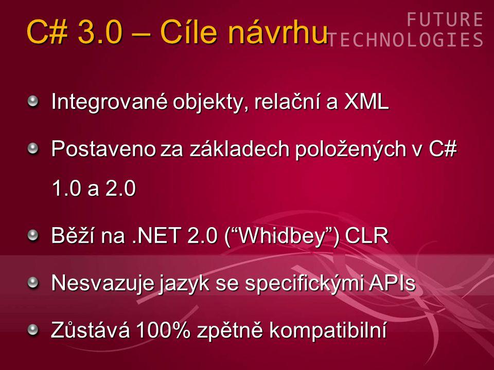 C# 3.0 – Cíle návrhu Integrované objekty, relační a XML Postaveno za základech položených v C# 1.0 a 2.0 Běží na.NET 2.0 ( Whidbey ) CLR Nesvazuje jazyk se specifickými APIs Zůstává 100% zpětně kompatibilní