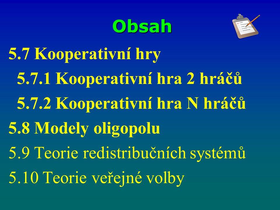 Obsah 5.7 Kooperativní hry 5.7.1 Kooperativní hra 2 hráčů 5.7.2 Kooperativní hra N hráčů 5.8 Modely oligopolu 5.9 Teorie redistribučních systémů 5.10 Teorie veřejné volby