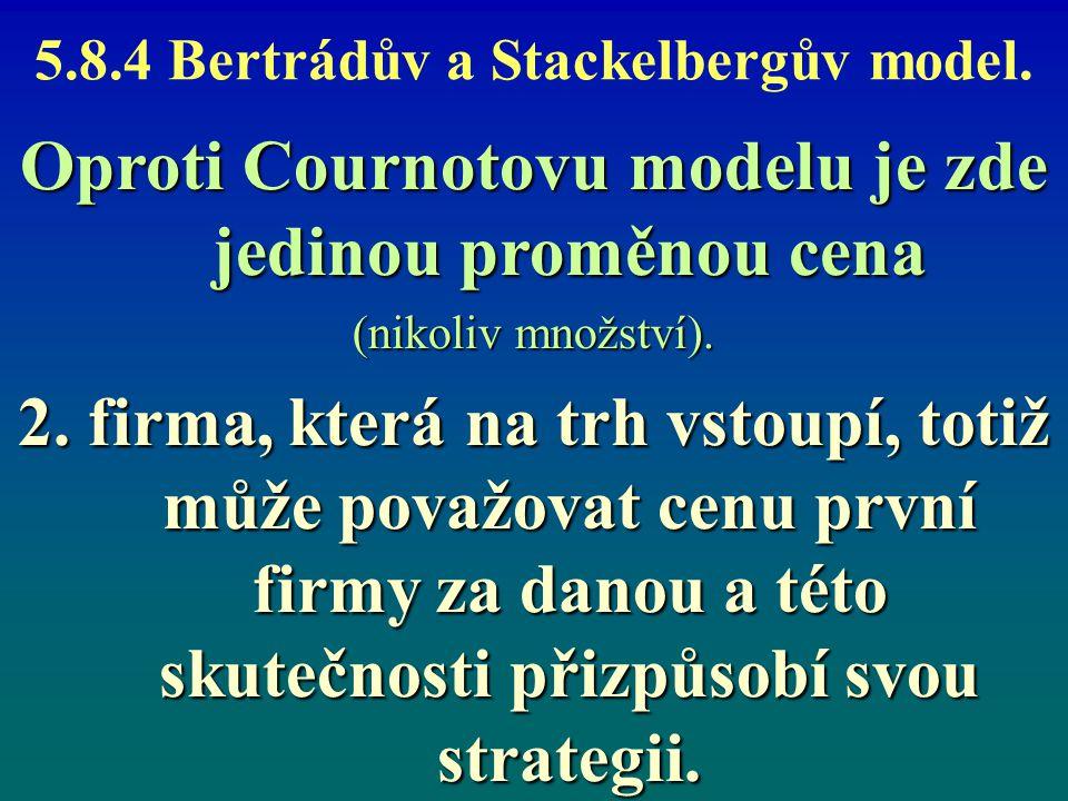 5.8.4 Bertrádův a Stackelbergův model. Oproti Cournotovu modelu je zde jedinou proměnou cena (nikoliv množství). 2. firma, která na trh vstoupí, totiž