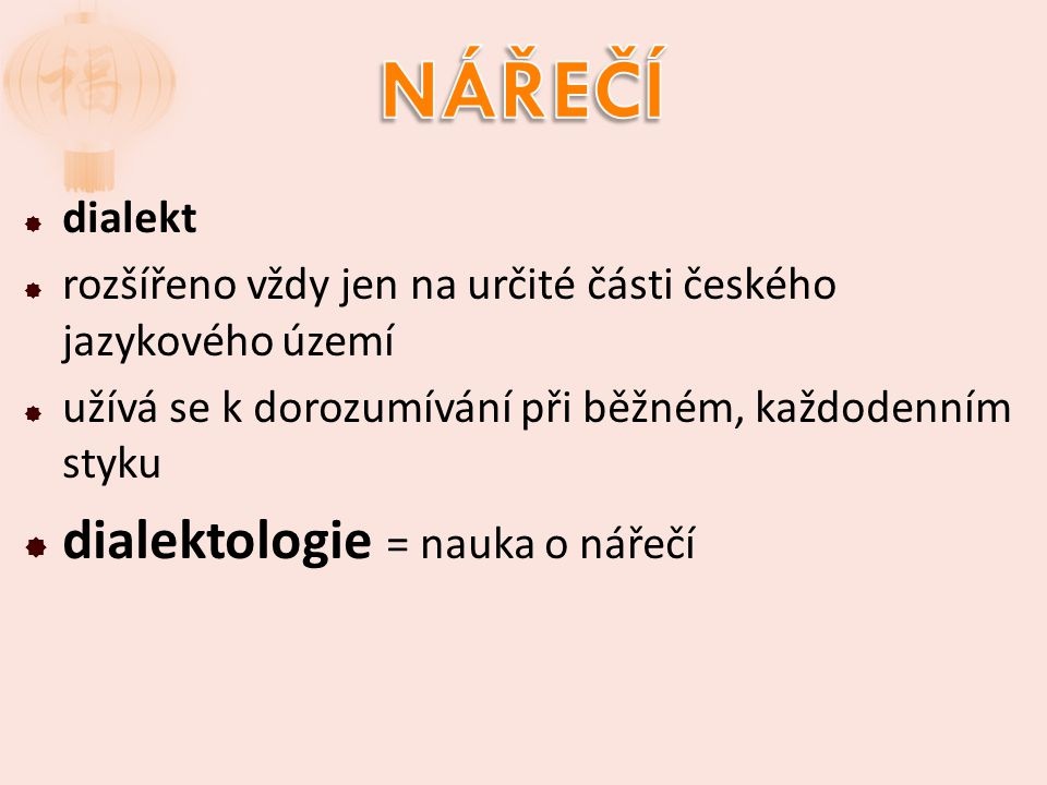  dialekt  rozšířeno vždy jen na určité části českého jazykového území  užívá se k dorozumívání při běžném, každodenním styku  dialektologie = nauka o nářečí