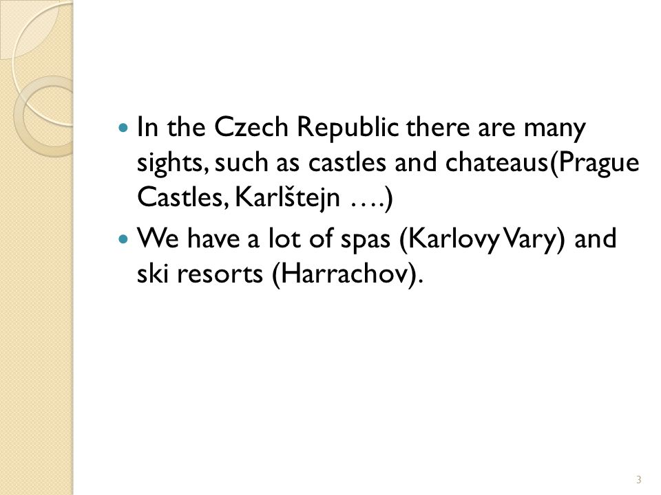 In the Czech Republic there are many sights, such as castles and chateaus(Prague Castles, Karlštejn ….) We have a lot of spas (Karlovy Vary) and ski resorts (Harrachov).