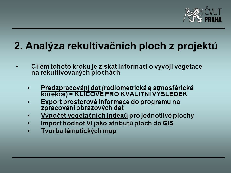 Závěr velmi důležité je předzpracování dat – absolutní nebo relativní radiometrická a atmosférická korekce GIS analýza je velmi rychlou metodou, jak získat, prezentovat a dále zpracovávat informaci o vegetaci na rekultivovaných plochách – je možné sledovat vývoj celých ploch dle projektů rekultivací – velké množství ploch není homogenních (velká směrodatná odchylka VI) – potřeba metody mapování změn nezávislé na plochách z projektů časová barevná syntéza z obrazů vegetačních indexů se jeví jako velmi rychlou metodou, jak získat požadovaný výsledek