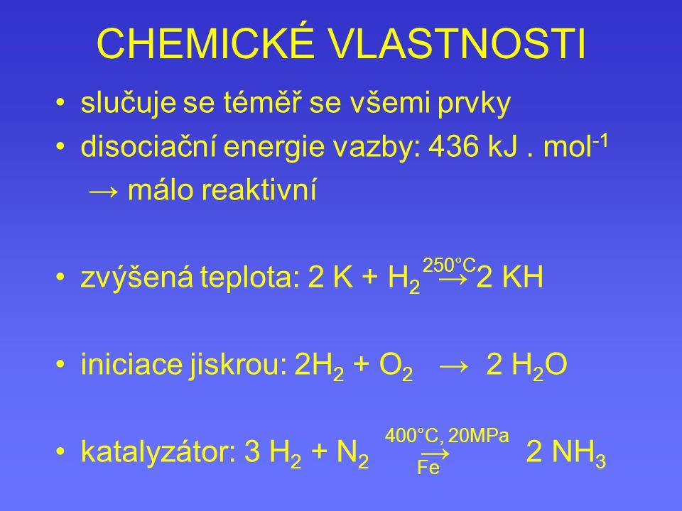 CHEMICKÉ VLASTNOSTI slučuje se téměř se všemi prvky disociační energie vazby: 436 kJ. mol -1 → málo reaktivní zvýšená teplota: 2 K + H 2 → 2 KH inicia