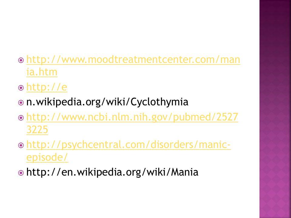  http://www.moodtreatmentcenter.com/man ia.htm http://www.moodtreatmentcenter.com/man ia.htm  http://e http://e  n.wikipedia.org/wiki/Cyclothymia  http://www.ncbi.nlm.nih.gov/pubmed/2527 3225 http://www.ncbi.nlm.nih.gov/pubmed/2527 3225  http://psychcentral.com/disorders/manic- episode/ http://psychcentral.com/disorders/manic- episode/  http://en.wikipedia.org/wiki/Mania