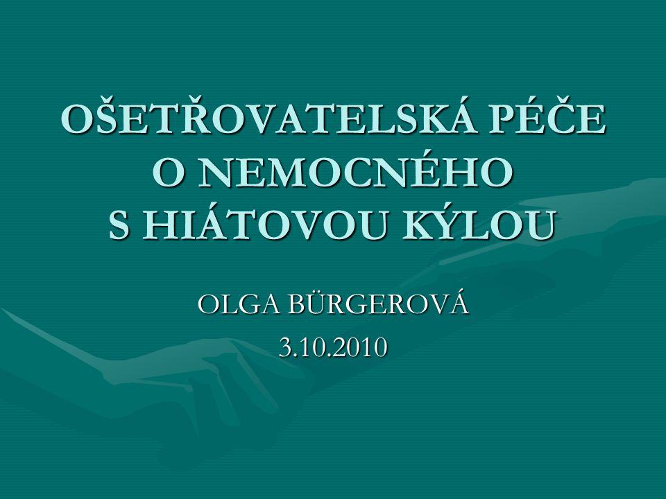 OŠETŘOVATELSKÁ PÉČE O NEMOCNÉHO S HIÁTOVOU KÝLOU OLGA BÜRGEROVÁ 3.10.2010