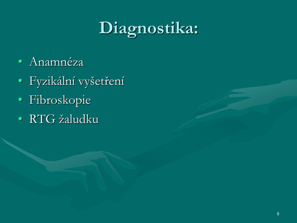8 Diagnostika: AnamnézaAnamnéza Fyzikální vyšetřeníFyzikální vyšetření FibroskopieFibroskopie RTG žaludkuRTG žaludku