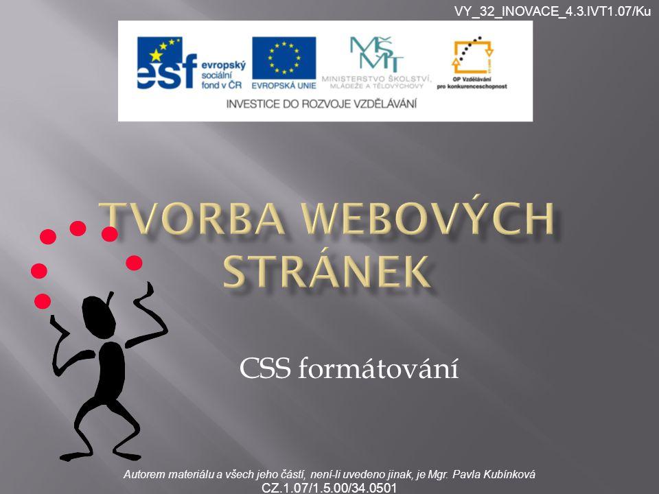 VY_32_INOVACE_4.3.IVT1.07/Ku Autorem materiálu a všech jeho částí, není-li uvedeno jinak, je Mgr. Pavla Kubínková CZ.1.07/1.5.00/34.0501 CSS formátová
