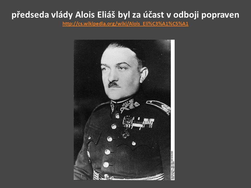předseda vlády Alois Eliáš byl za účast v odboji popraven http://cs.wikipedia.org/wiki/Alois_Eli%C3%A1%C5%A1 http://cs.wikipedia.org/wiki/Alois_Eli%C3%A1%C5%A1