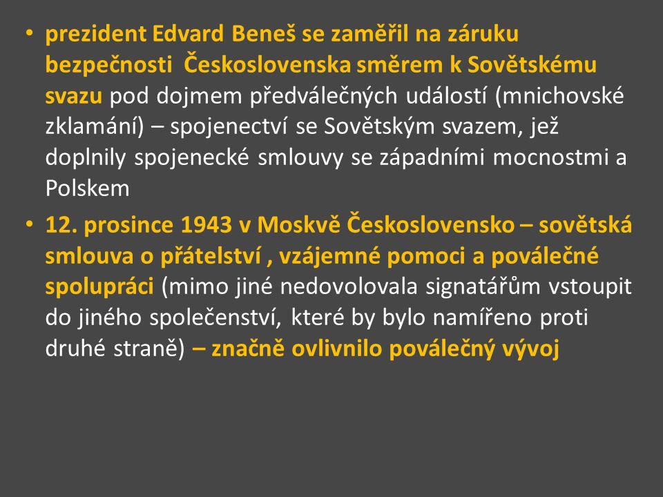 prezident Edvard Beneš se zaměřil na záruku bezpečnosti Československa směrem k Sovětskému svazu pod dojmem předválečných událostí (mnichovské zklamání) – spojenectví se Sovětským svazem, jež doplnily spojenecké smlouvy se západními mocnostmi a Polskem 12.