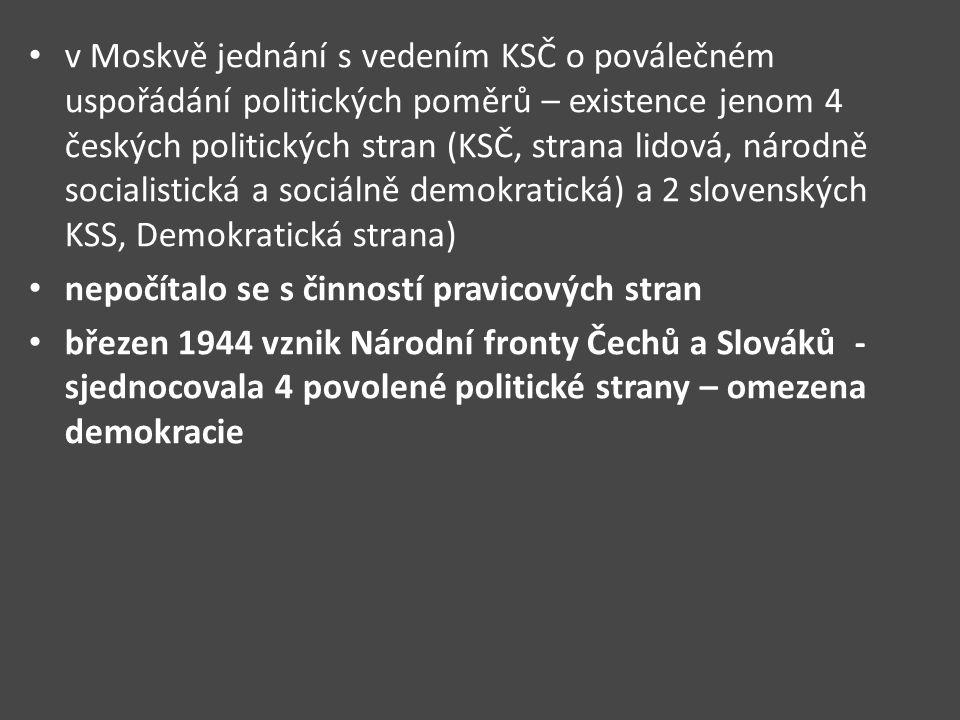 v Moskvě jednání s vedením KSČ o poválečném uspořádání politických poměrů – existence jenom 4 českých politických stran (KSČ, strana lidová, národně socialistická a sociálně demokratická) a 2 slovenských KSS, Demokratická strana) nepočítalo se s činností pravicových stran březen 1944 vznik Národní fronty Čechů a Slováků - sjednocovala 4 povolené politické strany – omezena demokracie