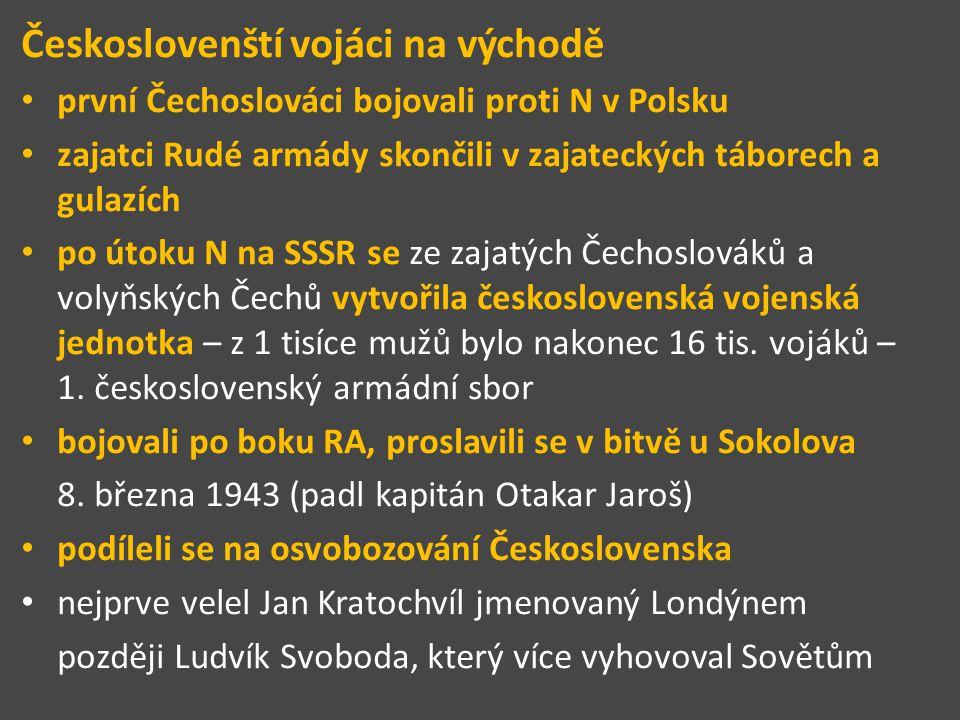 Českoslovenští vojáci na východě první Čechoslováci bojovali proti N v Polsku zajatci Rudé armády skončili v zajateckých táborech a gulazích po útoku N na SSSR se ze zajatých Čechoslováků a volyňských Čechů vytvořila československá vojenská jednotka – z 1 tisíce mužů bylo nakonec 16 tis.