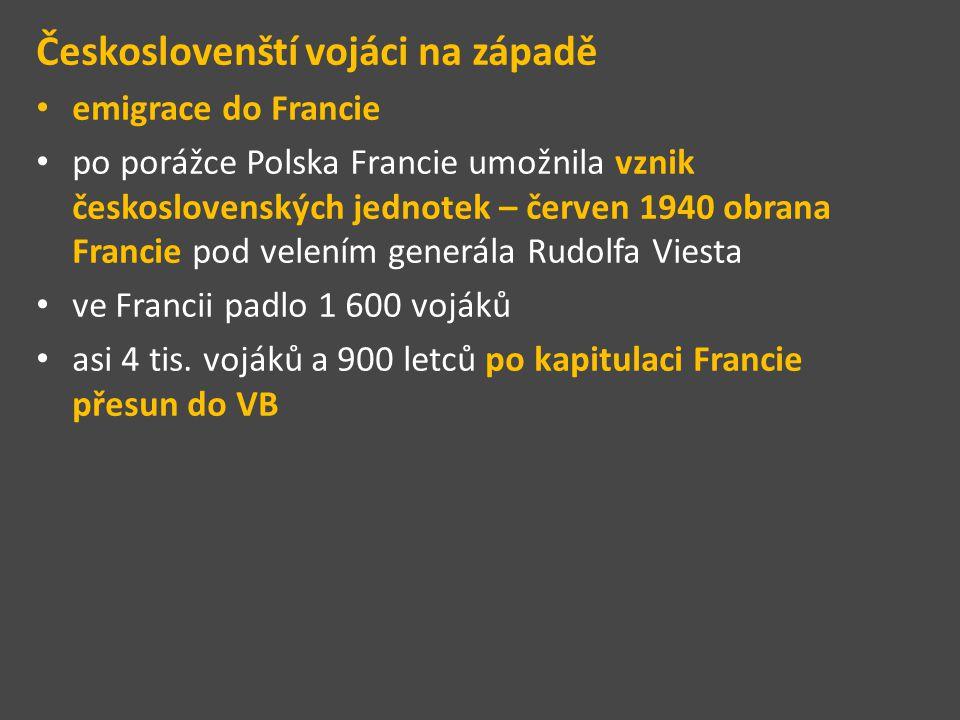 Českoslovenští vojáci na západě emigrace do Francie po porážce Polska Francie umožnila vznik československých jednotek – červen 1940 obrana Francie pod velením generála Rudolfa Viesta ve Francii padlo 1 600 vojáků asi 4 tis.