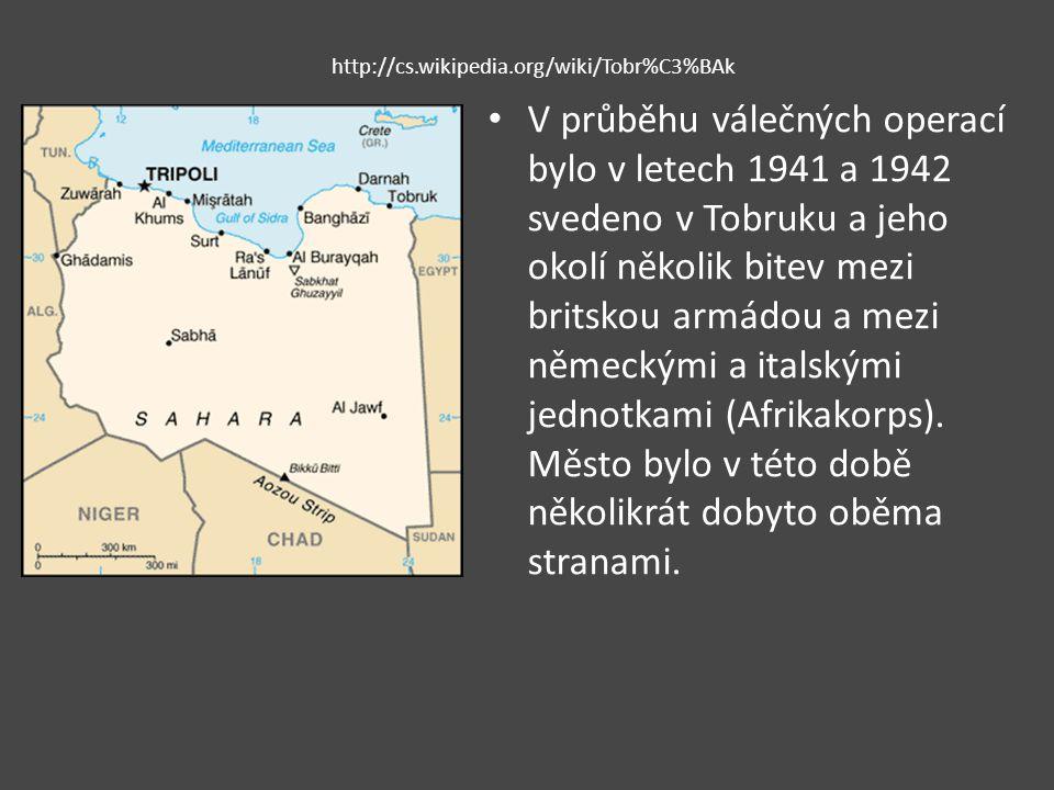 http://cs.wikipedia.org/wiki/Tobr%C3%BAk V průběhu válečných operací bylo v letech 1941 a 1942 svedeno v Tobruku a jeho okolí několik bitev mezi britskou armádou a mezi německými a italskými jednotkami (Afrikakorps).