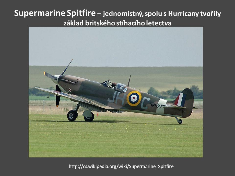 Supermarine Spitfire – jednomístný, spolu s Hurricany tvořily základ britského stíhacího letectva http://cs.wikipedia.org/wiki/Supermarine_Spitfire