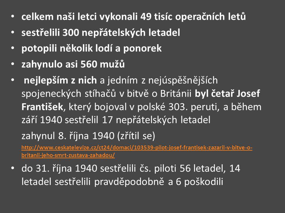 celkem naši letci vykonali 49 tisíc operačních letů sestřelili 300 nepřátelských letadel potopili několik lodí a ponorek zahynulo asi 560 mužů nejlepším z nich a jedním z nejúspěšnějších spojeneckých stíhačů v bitvě o Británii byl četař Josef František, který bojoval v polské 303.