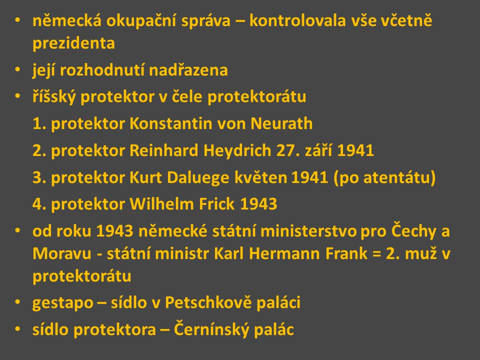 německá okupační správa – kontrolovala vše včetně prezidenta její rozhodnutí nadřazena říšský protektor v čele protektorátu 1.