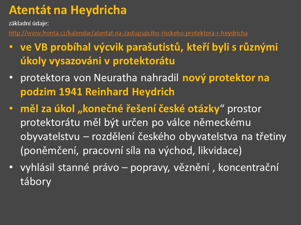 """Atentát na Heydricha základní údaje: http://www.fronta.cz/kalendar/atentat-na-zastupujiciho-risskeho-protektora-r-heydricha ve VB probíhal výcvik parašutistů, kteří byli s různými úkoly vysazováni v protektorátu protektora von Neuratha nahradil nový protektor na podzim 1941 Reinhard Heydrich měl za úkol """"konečné řešení české otázky prostor protektorátu měl být určen po válce německému obyvatelstvu – rozdělení českého obyvatelstva na třetiny (poněmčení, pracovní síla na východ, likvidace) vyhlásil stanné právo – popravy, věznění, koncentrační tábory"""
