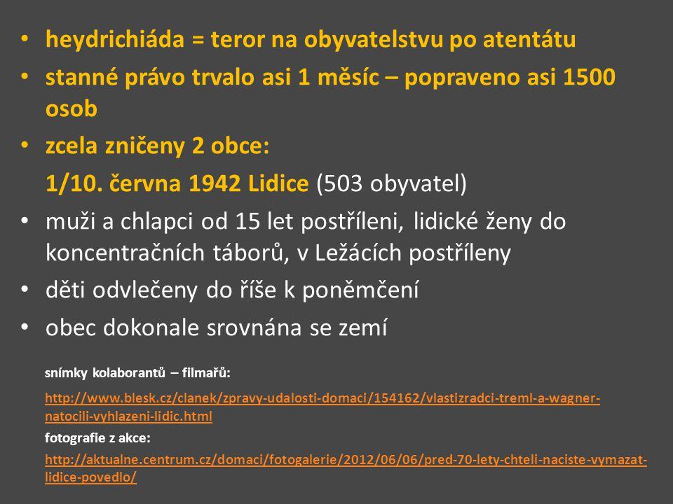 heydrichiáda = teror na obyvatelstvu po atentátu stanné právo trvalo asi 1 měsíc – popraveno asi 1500 osob zcela zničeny 2 obce: 1/10.