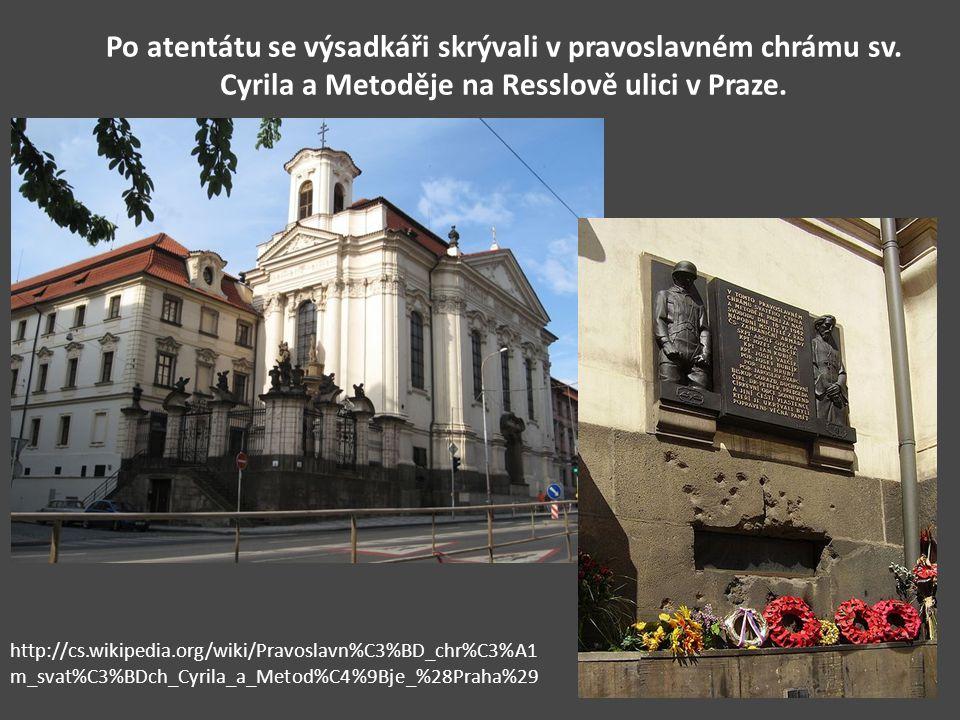 Po atentátu se výsadkáři skrývali v pravoslavném chrámu sv. Cyrila a Metoděje na Resslově ulici v Praze. http://cs.wikipedia.org/wiki/Pravoslavn%C3%BD