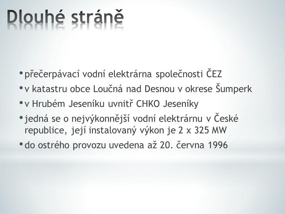 přečerpávací vodní elektrárna společnosti ČEZ v katastru obce Loučná nad Desnou v okrese Šumperk v Hrubém Jeseníku uvnitř CHKO Jeseníky jedná se o nejvýkonnější vodní elektrárnu v České republice, její instalovaný výkon je 2 x 325 MW do ostrého provozu uvedena až 20.