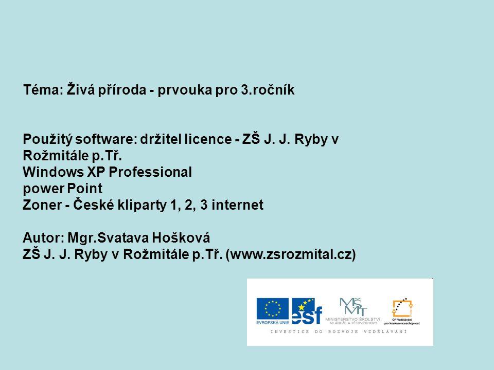 Téma: Živá příroda - prvouka pro 3.ročník Použitý software: držitel licence - ZŠ J. J. Ryby v Rožmitále p.Tř. Windows XP Professional power Point Zone