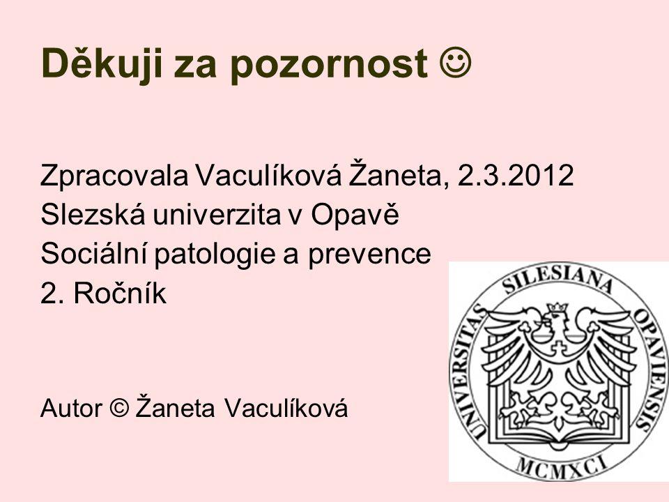Děkuji za pozornost Zpracovala Vaculíková Žaneta, 2.3.2012 Slezská univerzita v Opavě Sociální patologie a prevence 2. Ročník Autor © Žaneta Vaculíkov