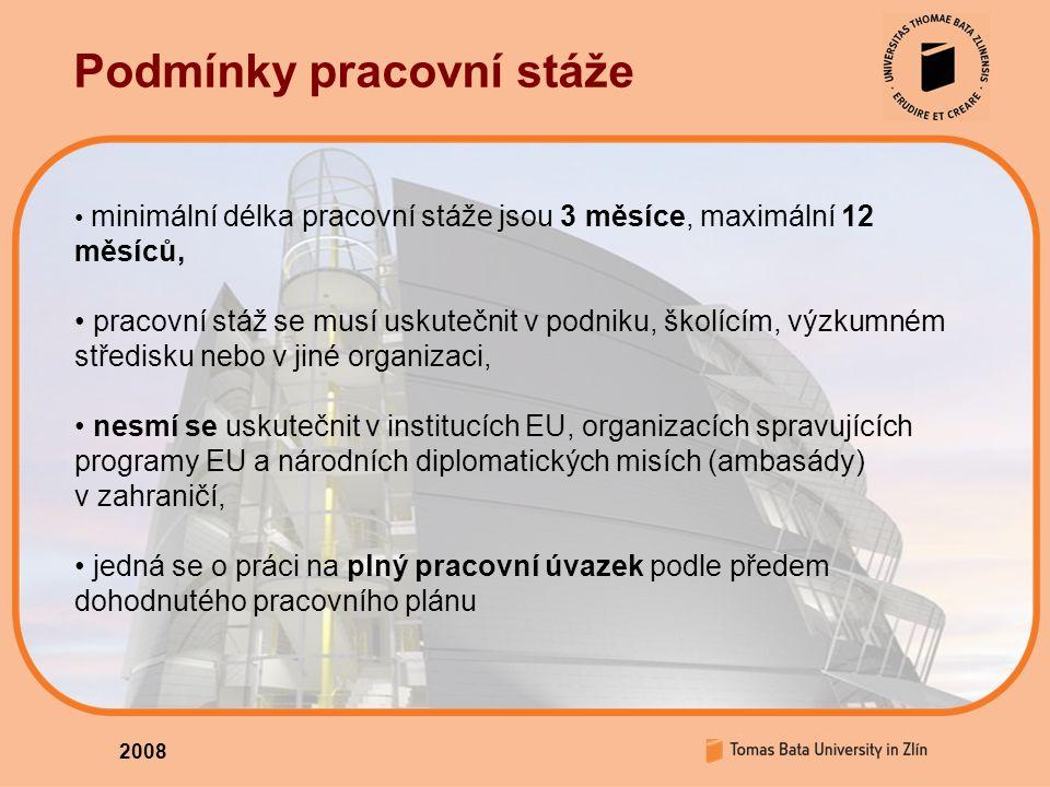 2008 Podmínky pracovní stáže minimální délka pracovní stáže jsou 3 měsíce, maximální 12 měsíců, pracovní stáž se musí uskutečnit v podniku, školícím, výzkumném středisku nebo v jiné organizaci, nesmí se uskutečnit v institucích EU, organizacích spravujících programy EU a národních diplomatických misích (ambasády) v zahraničí, jedná se o práci na plný pracovní úvazek podle předem dohodnutého pracovního plánu