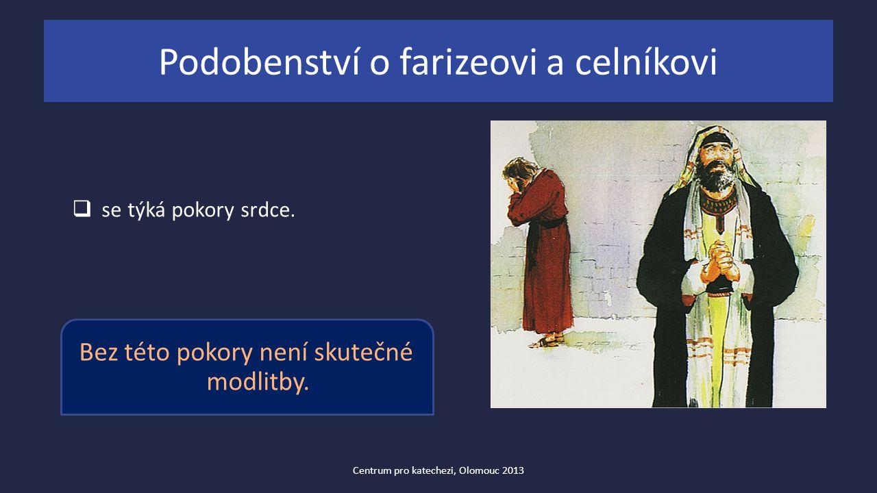 Podobenství o farizeovi a celníkovi  se týká pokory srdce. Bez této pokory není skutečné modlitby. Centrum pro katechezi, Olomouc 2013