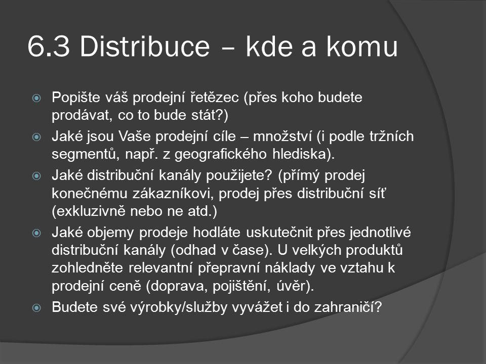 6.3 Distribuce – kde a komu  Popište váš prodejní řetězec (přes koho budete prodávat, co to bude stát?)  Jaké jsou Vaše prodejní cíle – množství (i podle tržních segmentů, např.