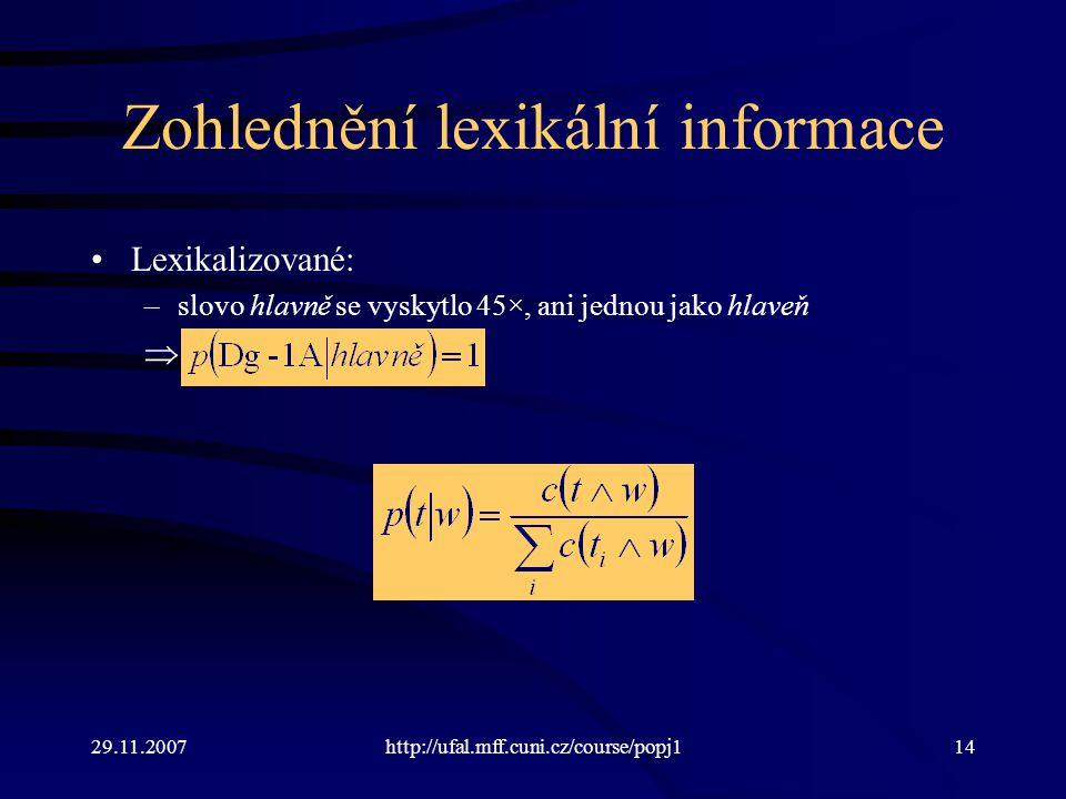29.11.2007http://ufal.mff.cuni.cz/course/popj114 Zohlednění lexikální informace Lexikalizované: –slovo hlavně se vyskytlo 45×, ani jednou jako hlaveň 