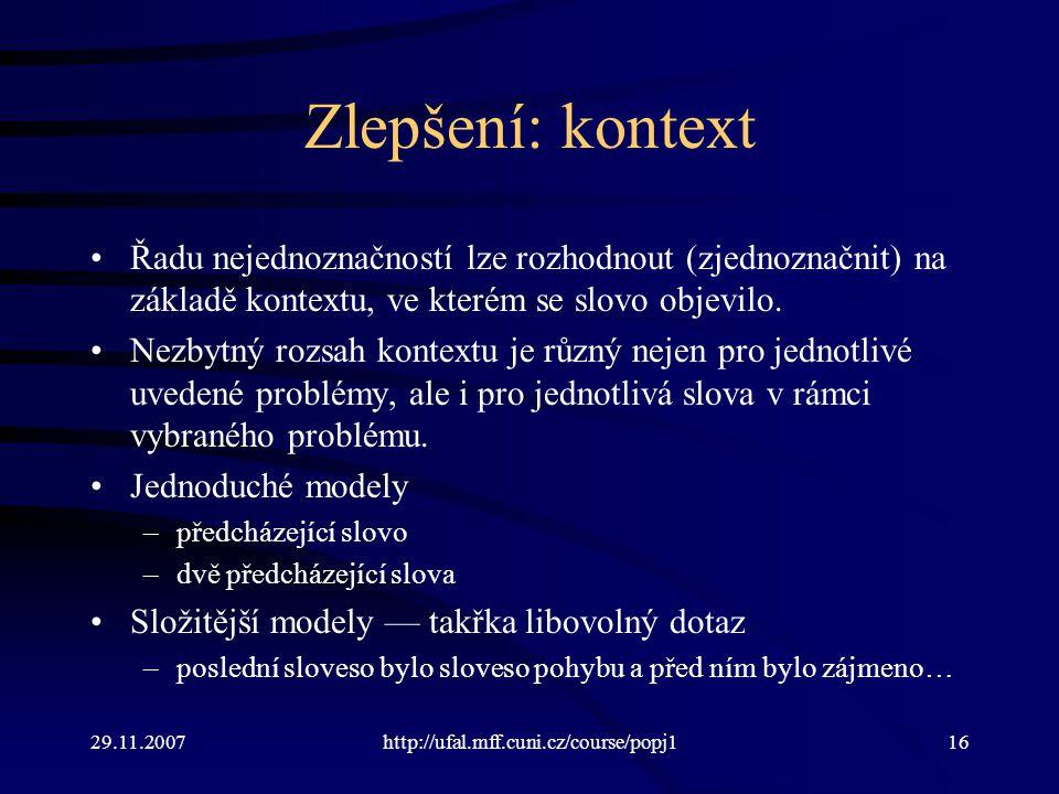 29.11.2007http://ufal.mff.cuni.cz/course/popj116 Zlepšení: kontext Řadu nejednoznačností lze rozhodnout (zjednoznačnit) na základě kontextu, ve kterém se slovo objevilo.