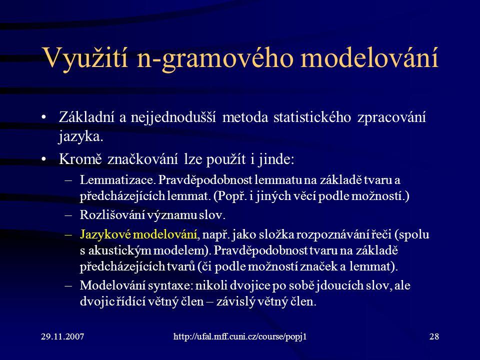 29.11.2007http://ufal.mff.cuni.cz/course/popj128 Využití n-gramového modelování Základní a nejjednodušší metoda statistického zpracování jazyka.