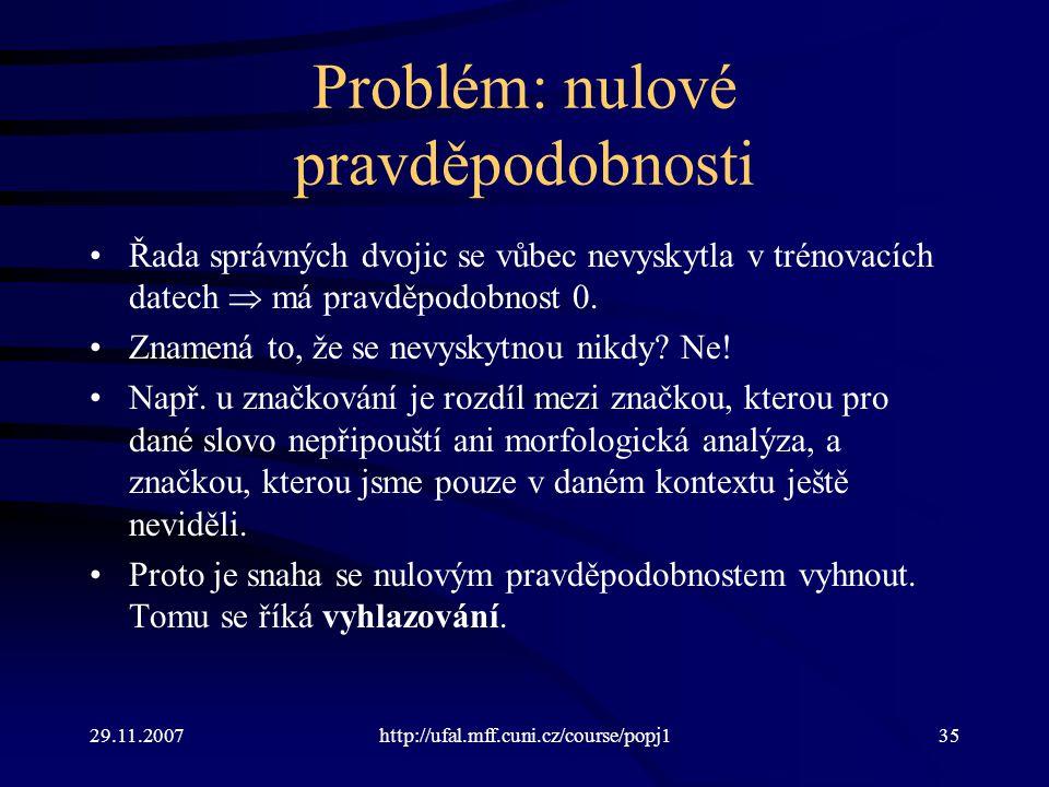 29.11.2007http://ufal.mff.cuni.cz/course/popj135 Problém: nulové pravděpodobnosti Řada správných dvojic se vůbec nevyskytla v trénovacích datech  má pravděpodobnost 0.