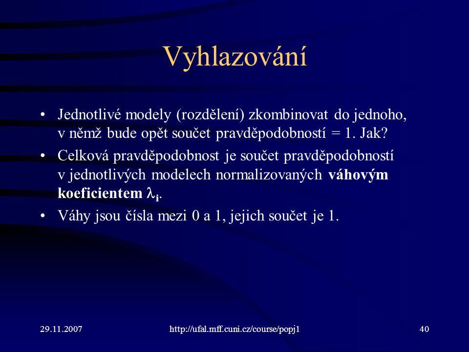 29.11.2007http://ufal.mff.cuni.cz/course/popj140 Vyhlazování Jednotlivé modely (rozdělení) zkombinovat do jednoho, v němž bude opět součet pravděpodobností = 1.