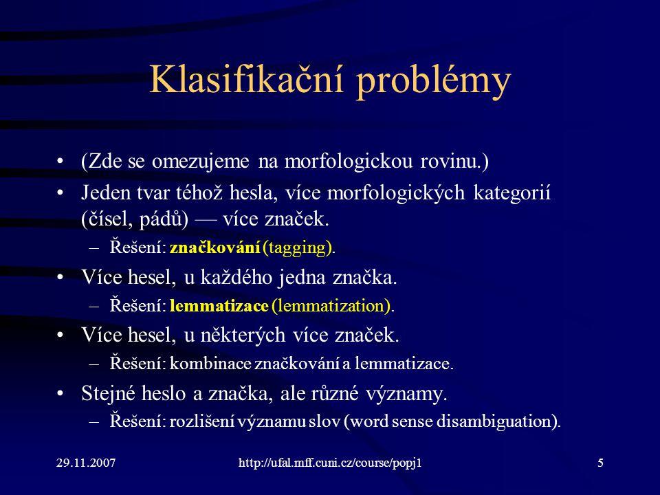 29.11.2007http://ufal.mff.cuni.cz/course/popj15 Klasifikační problémy (Zde se omezujeme na morfologickou rovinu.) Jeden tvar téhož hesla, více morfologických kategorií (čísel, pádů) — více značek.