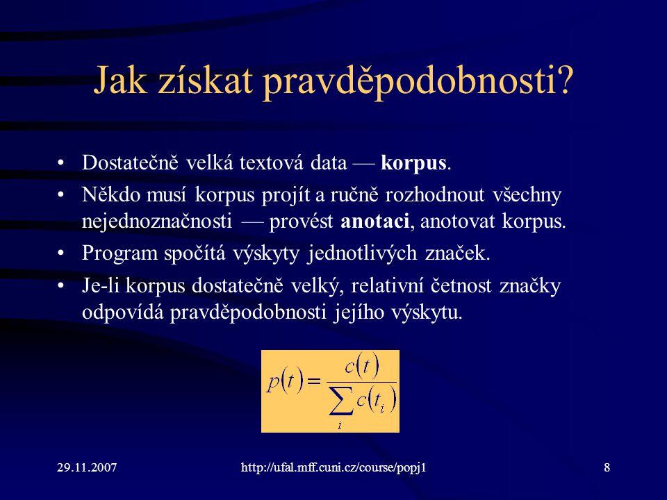 29.11.2007http://ufal.mff.cuni.cz/course/popj139 Řešení: lepší méně specifická informace než žádná Neznáme-li pravděpodobnost dvojice slov, spokojíme se s pravděpodobností aktuálního slova.
