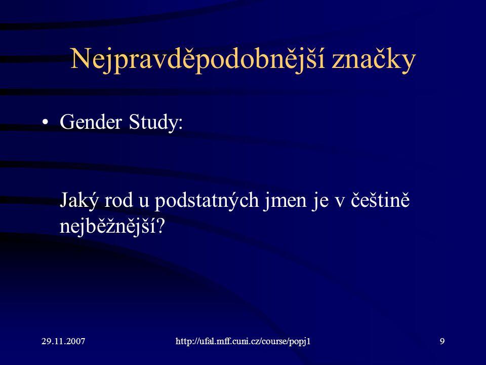 29.11.2007http://ufal.mff.cuni.cz/course/popj19 Nejpravděpodobnější značky Gender Study: Jaký rod u podstatných jmen je v češtině nejběžnější