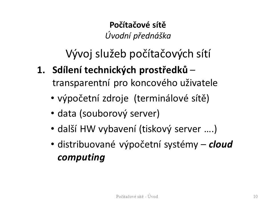 Počítačové sítě Úvodní přednáška Vývoj služeb počítačových sítí 1.Sdílení technických prostředků – transparentní pro koncového uživatele výpočetní zdroje (terminálové sítě) data (souborový server) další HW vybavení (tiskový server ….) distribuované výpočetní systémy – cloud computing Počítačové sítě - Úvod10