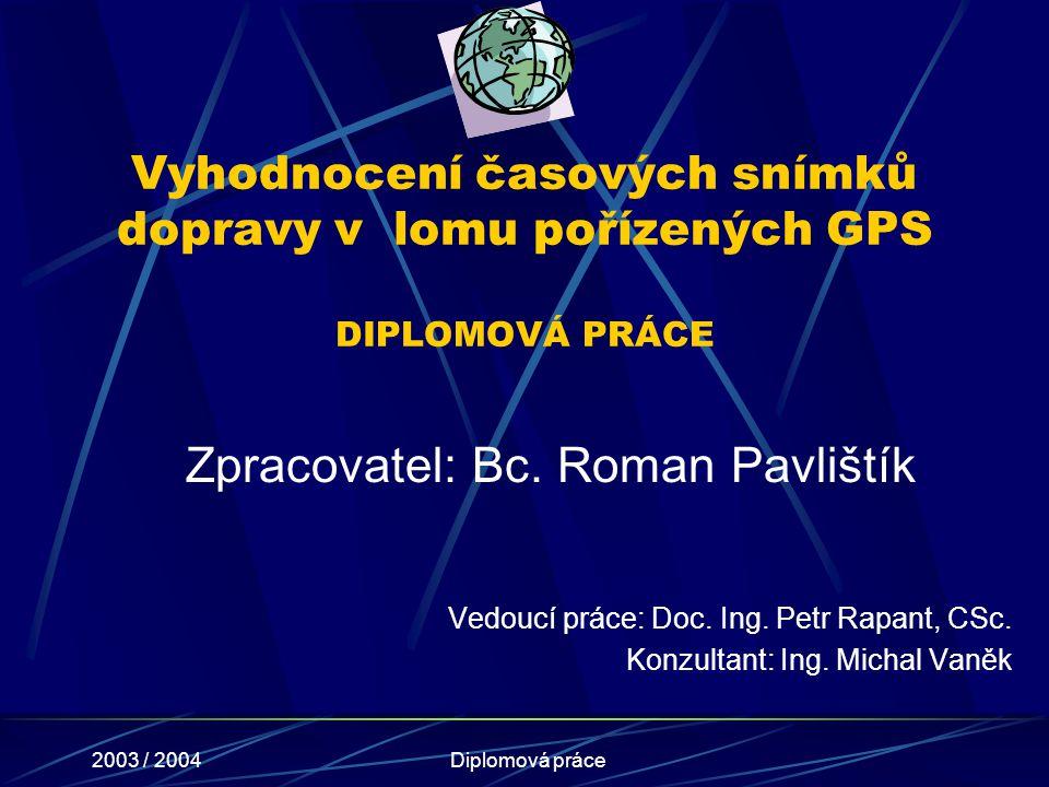 2003 / 2004Diplomová práce Vyhodnocení časových snímků dopravy v lomu pořízených GPS DIPLOMOVÁ PRÁCE Vedoucí práce: Doc. Ing. Petr Rapant, CSc. Konzul