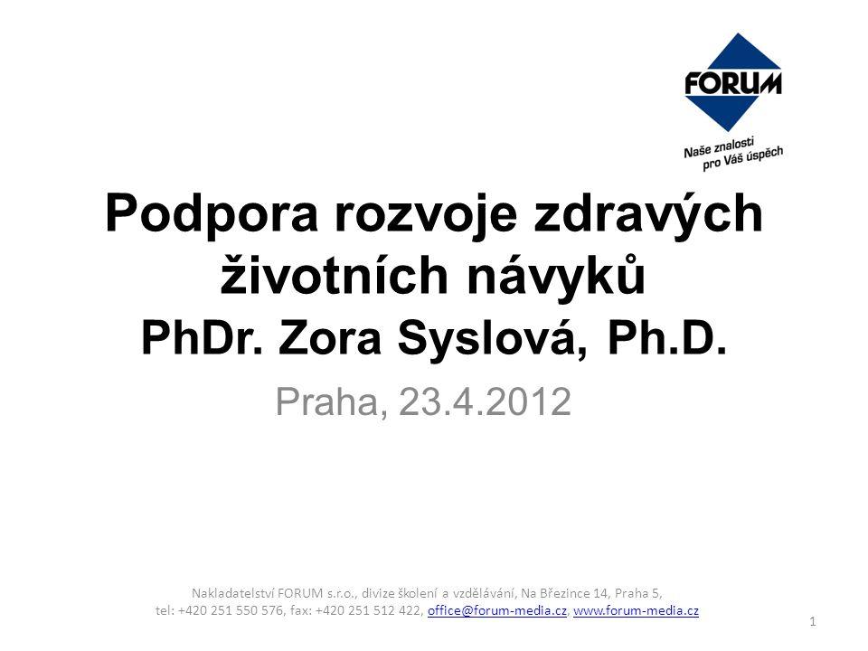 Podpora rozvoje zdravých životních návyků PhDr. Zora Syslová, Ph.D. Praha, 23.4.2012 Nakladatelství FORUM s.r.o., divize školení a vzdělávání, Na Břez