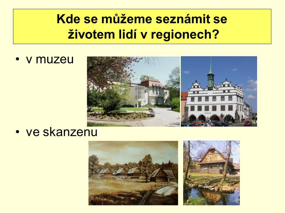 v muzeu ve skanzenu Kde se můžeme seznámit se životem lidí v regionech?