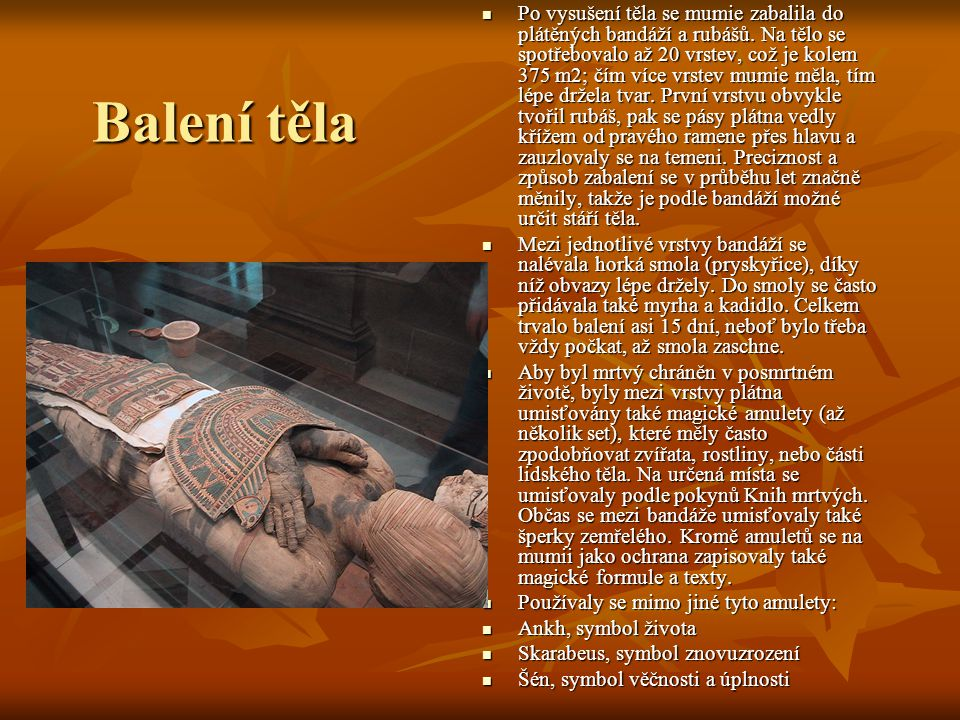 Balení těla Po vysušení těla se mumie zabalila do plátěných bandáží a rubášů.