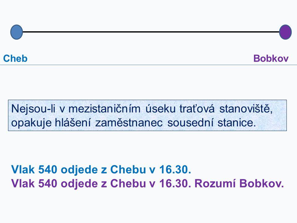 ChebBobkov Vlak 540 odjede z Chebu v 16.30. Vlak 540 odjede z Chebu v 16.30. Rozumí Bobkov. Nejsou-li v mezistaničním úseku traťová stanoviště, opakuj
