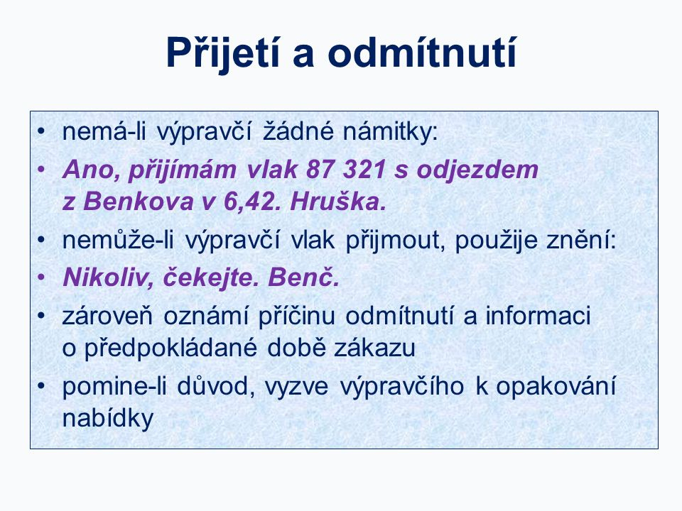 Přijetí a odmítnutí nemá-li výpravčí žádné námitky: Ano, přijímám vlak 87 321 s odjezdem z Benkova v 6,42. Hruška. nemůže-li výpravčí vlak přijmout, p