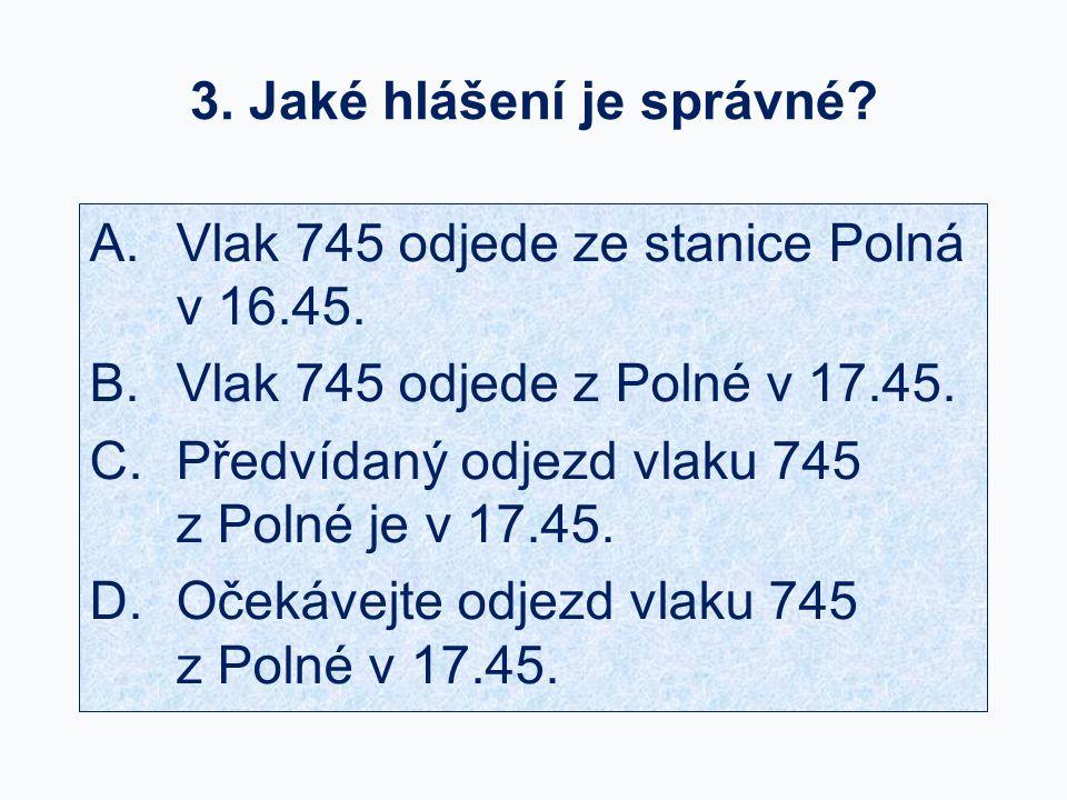 3. Jaké hlášení je správné? A.Vlak 745 odjede ze stanice Polná v 16.45. B.Vlak 745 odjede z Polné v 17.45. C.Předvídaný odjezd vlaku 745 z Polné je v